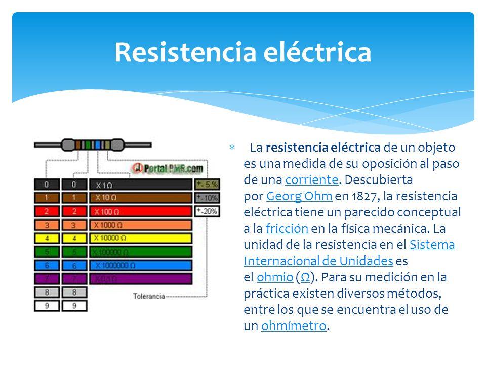 La resistencia eléctrica de un objeto es una medida de su oposición al paso de una corriente.