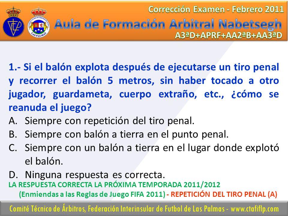 1.- Si el balón explota después de ejecutarse un tiro penal y recorrer el balón 5 metros, sin haber tocado a otro jugador, guardameta, cuerpo extraño,