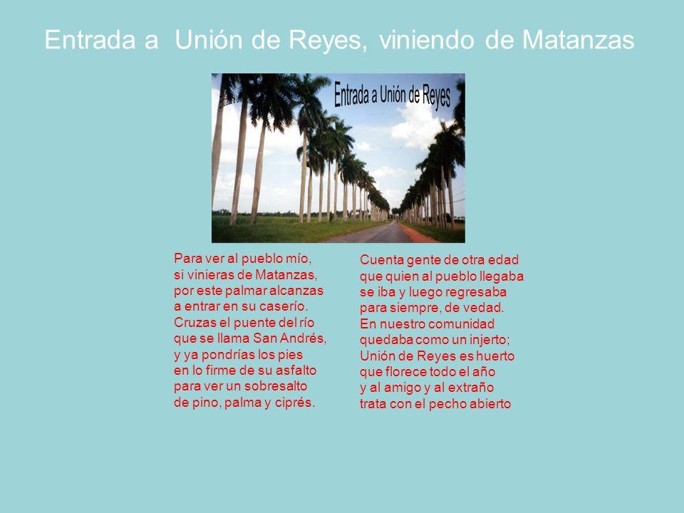 Entrada a Unión de Reyes, viniendo de Matanzas Para ver al pueblo mío, si vinieras de Matanzas, por este palmar alcanzas a entrar en su caserío.