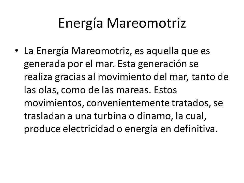Energía Mareomotriz La Energía Mareomotriz, es aquella que es generada por el mar. Esta generación se realiza gracias al movimiento del mar, tanto de