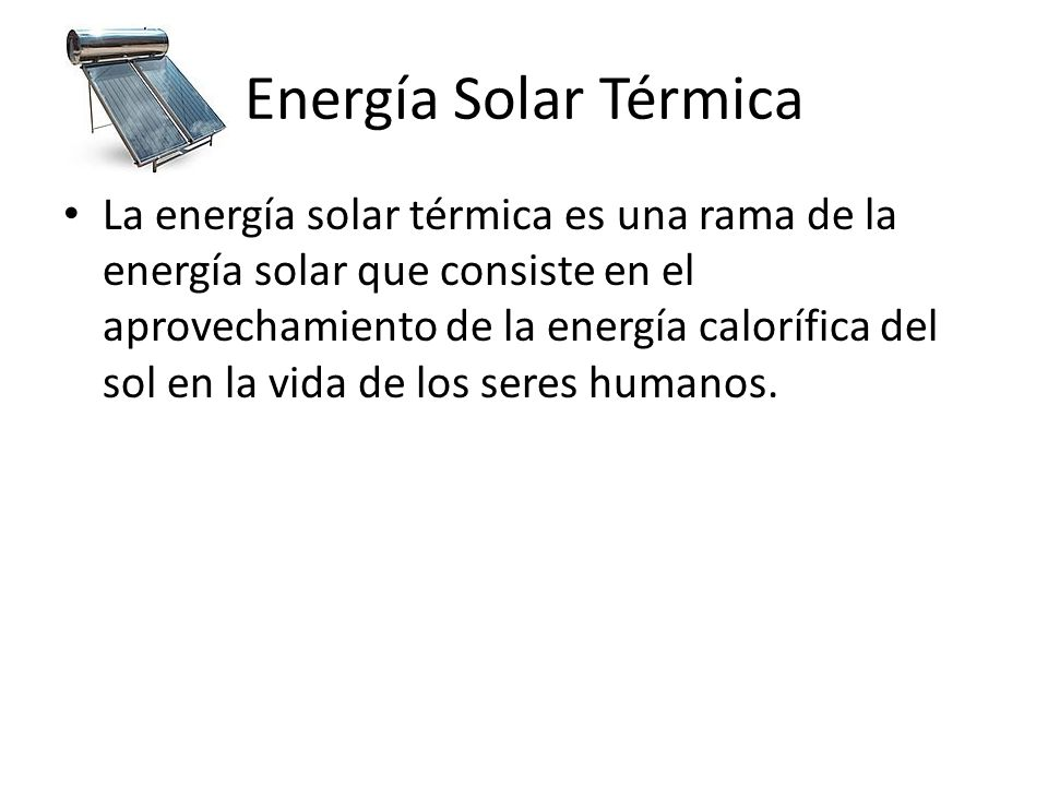 Energía Solar Térmica La energía solar térmica es una rama de la energía solar que consiste en el aprovechamiento de la energía calorífica del sol en la vida de los seres humanos.