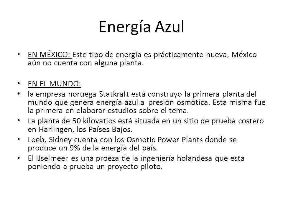 Energía Azul EN MÉXICO: Este tipo de energía es prácticamente nueva, México aún no cuenta con alguna planta. EN EL MUNDO: la empresa noruega Statkraft
