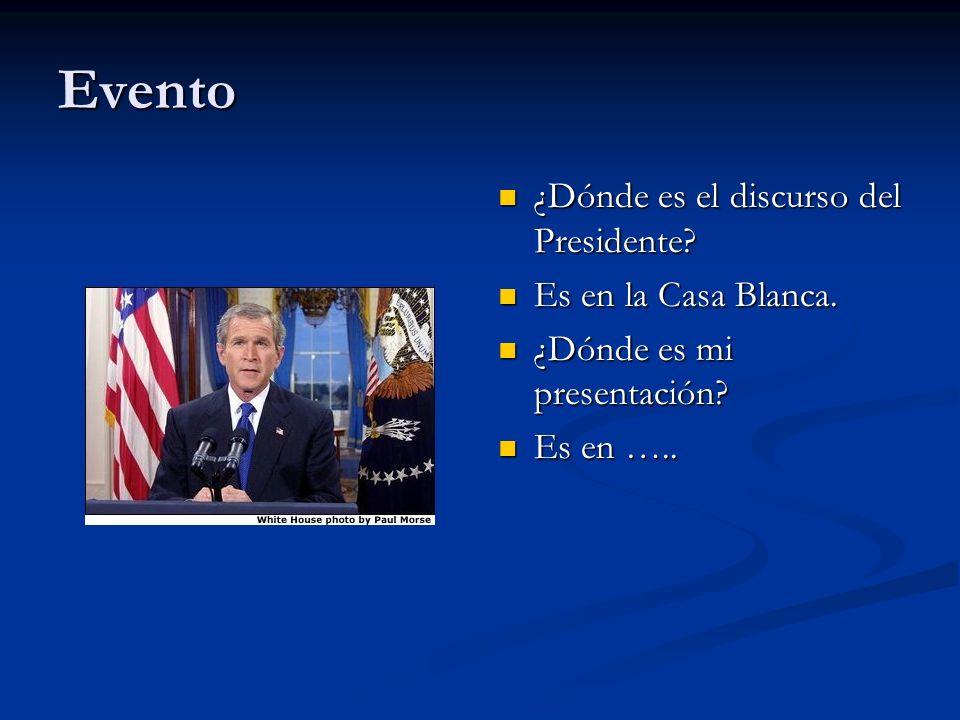 Evento ¿Dónde es el discurso del Presidente? Es en la Casa Blanca. ¿Dónde es mi presentación? Es en …..