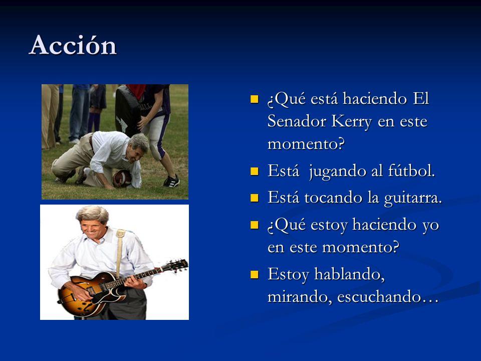 Acción ¿Qué está haciendo El Senador Kerry en este momento? Está jugando al fútbol. Está tocando la guitarra. ¿Qué estoy haciendo yo en este momento?