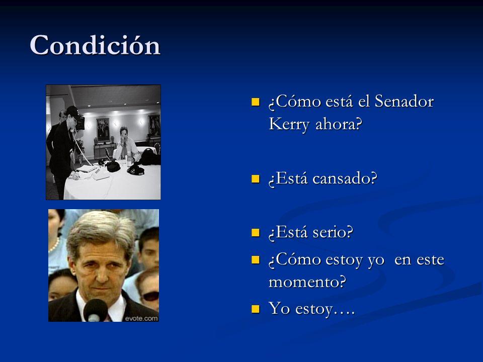 Condición ¿Cómo está el Senador Kerry ahora? ¿Está cansado? ¿Está serio? ¿Cómo estoy yo en este momento? Yo estoy….