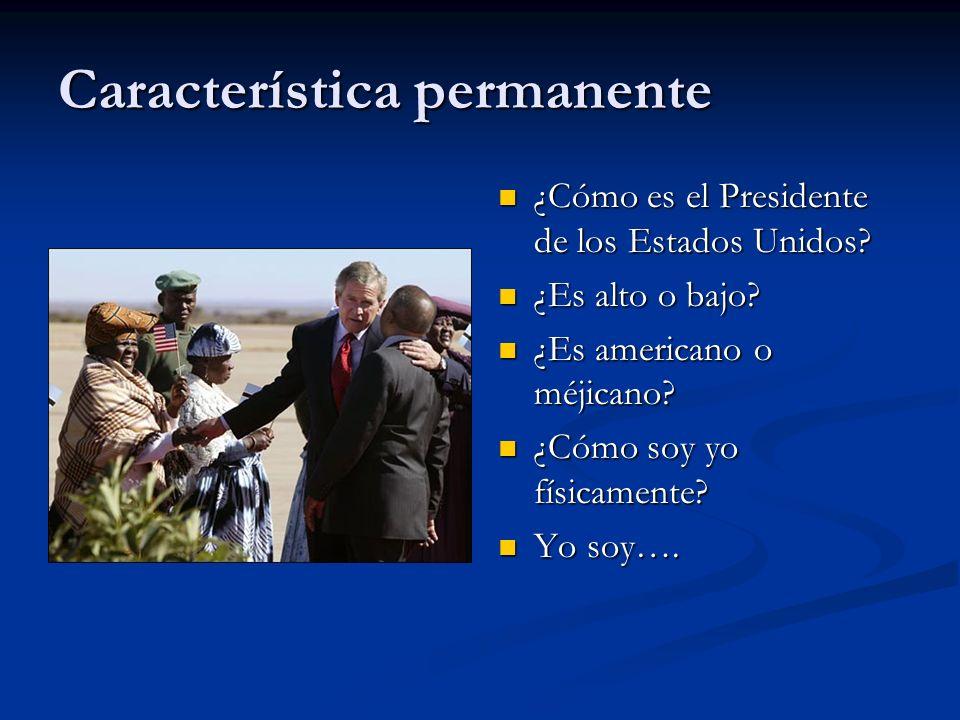 Característica permanente ¿Cómo es el Presidente de los Estados Unidos? ¿Es alto o bajo? ¿Es americano o méjicano? ¿Cómo soy yo físicamente? Yo soy….