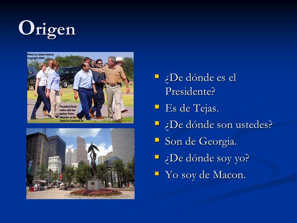 O rigen ¿De dónde es el Presidente? Es de Tejas. ¿De dónde son ustedes? Son de Georgia. ¿De dónde soy yo? Yo soy de Macon.