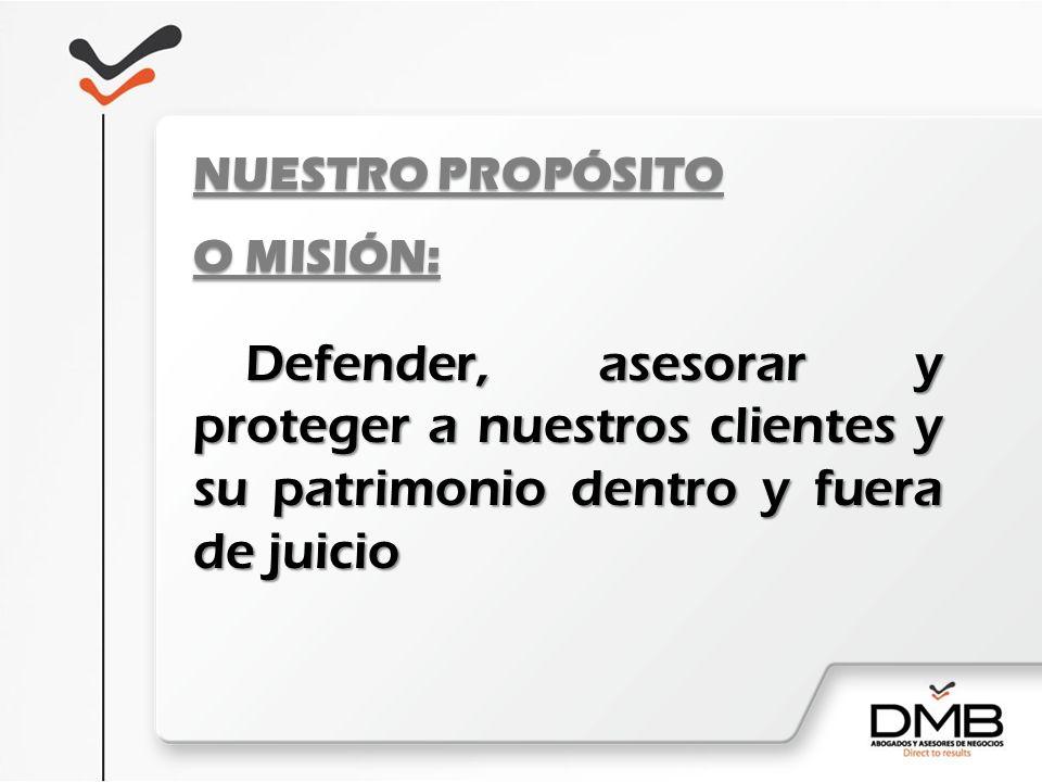 NUESTRO PROPÓSITO O MISIÓN: Defender, asesorar y proteger a nuestros clientes y su patrimonio dentro y fuera de juicio