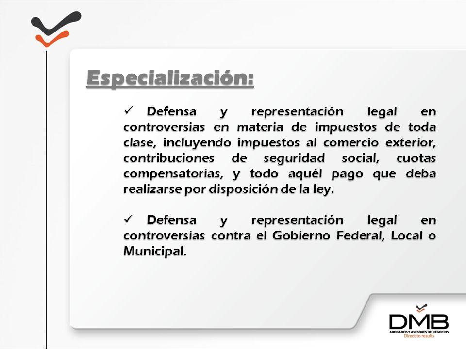 Especialización: Defensa y representación legal en controversias en materia de impuestos de toda clase, incluyendo impuestos al comercio exterior, con