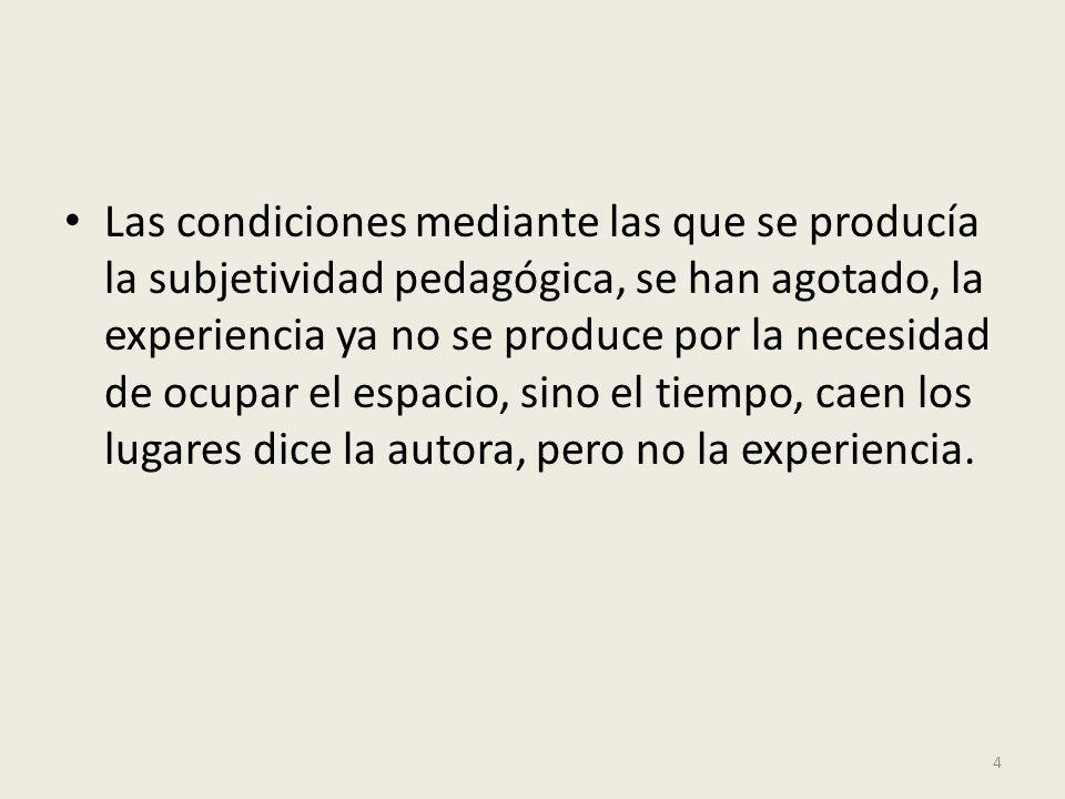 Las condiciones mediante las que se producía la subjetividad pedagógica, se han agotado, la experiencia ya no se produce por la necesidad de ocupar el