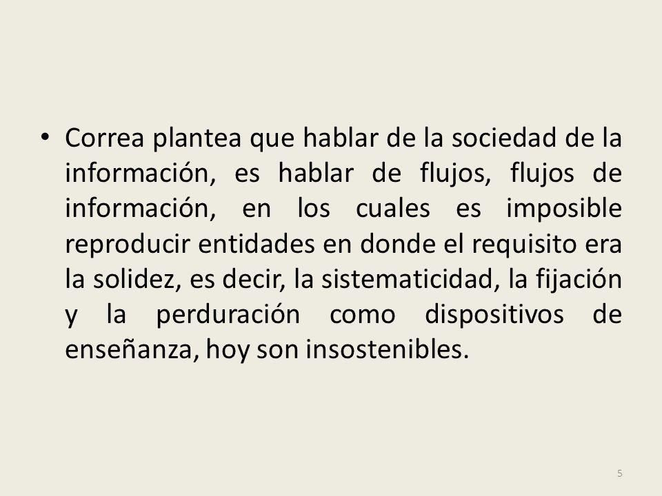 Correa plantea que hablar de la sociedad de la información, es hablar de flujos, flujos de información, en los cuales es imposible reproducir entidade
