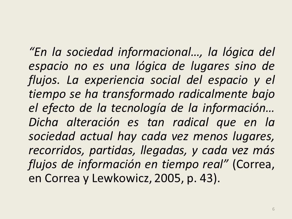 En la sociedad informacional…, la lógica del espacio no es una lógica de lugares sino de flujos. La experiencia social del espacio y el tiempo se ha t