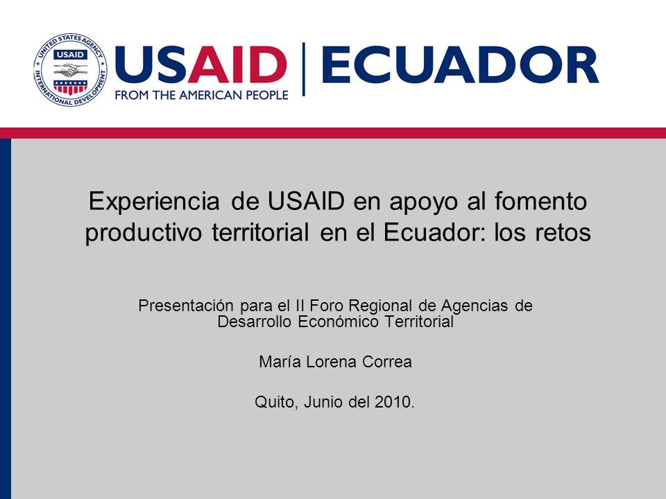Experiencia de USAID en apoyo al fomento productivo territorial en el Ecuador: los retos Presentación para el II Foro Regional de Agencias de Desarrollo Económico Territorial María Lorena Correa Quito, Junio del 2010.