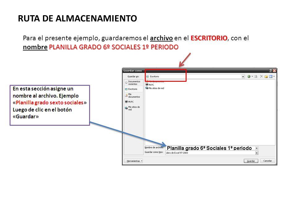 RUTA DE ALMACENAMIENTO ESCRITORIO PLANILLA GRADO 6º SOCIALES 1º PERIODO Para el presente ejemplo, guardaremos el archivo en el ESCRITORIO, con el nomb