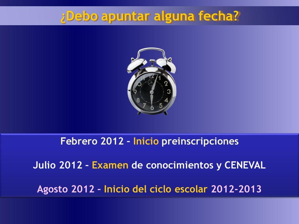 Febrero 2012 – Inicio preinscripciones Julio 2012 – Examen de conocimientos y CENEVAL Agosto 2012 – Inicio del ciclo escolar 2012-2013 Febrero 2012 –