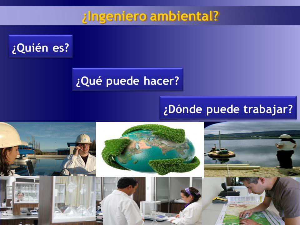 1 6 ¿Quién es? ¿Ingeniero ambiental? ¿Qué puede hacer? ¿Dónde puede trabajar?