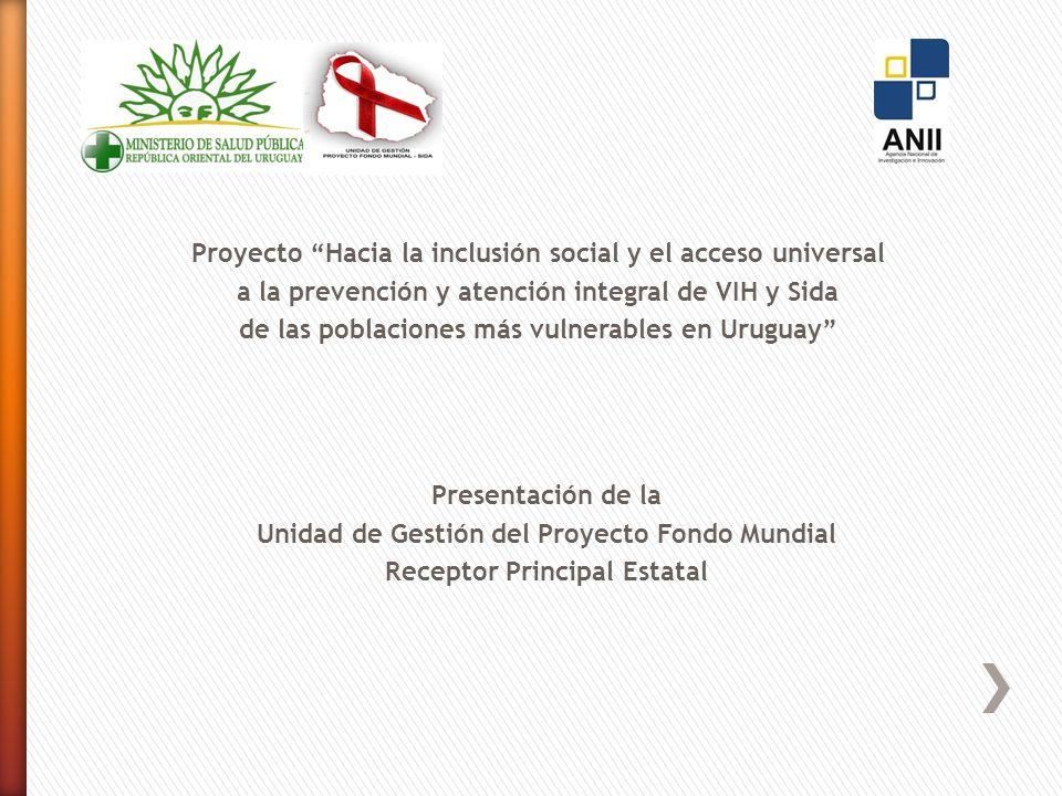 Proyecto Hacia la inclusión social y el acceso universal a la prevención y atención integral de VIH y Sida de las poblaciones más vulnerables en Uruguay Presentación de la Unidad de Gestión del Proyecto Fondo Mundial Receptor Principal Estatal