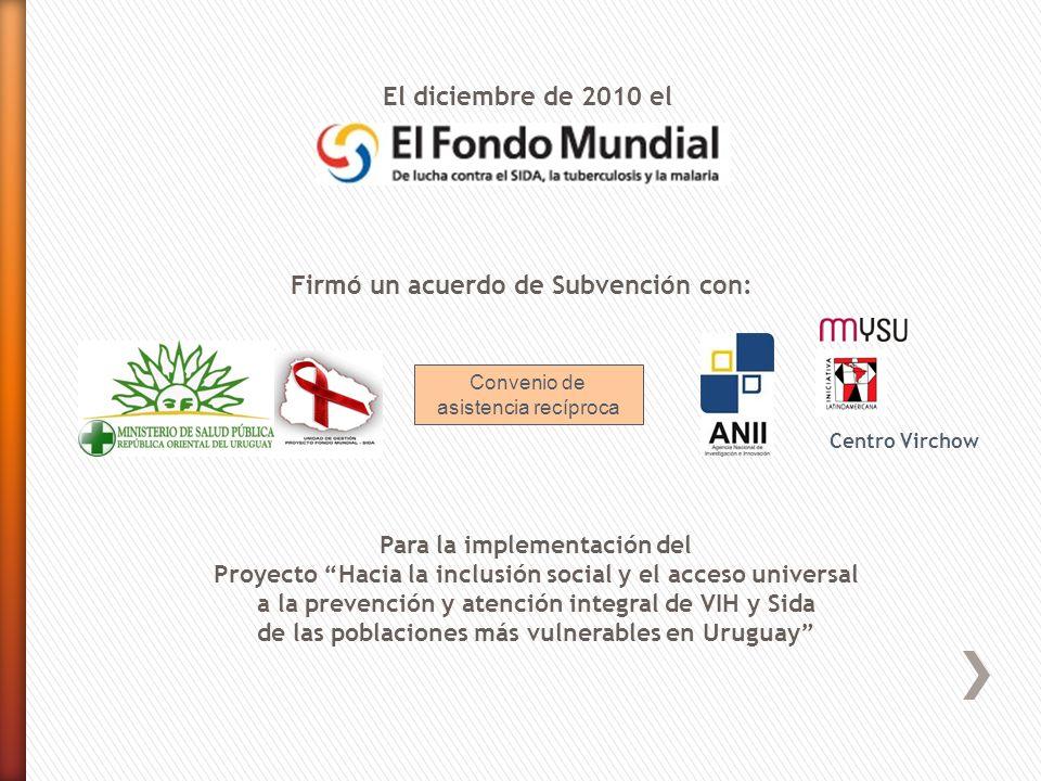 El diciembre de 2010 el Para la implementación del Proyecto Hacia la inclusión social y el acceso universal a la prevención y atención integral de VIH y Sida de las poblaciones más vulnerables en Uruguay Firmó un acuerdo de Subvención con: Convenio de asistencia recíproca Centro Virchow