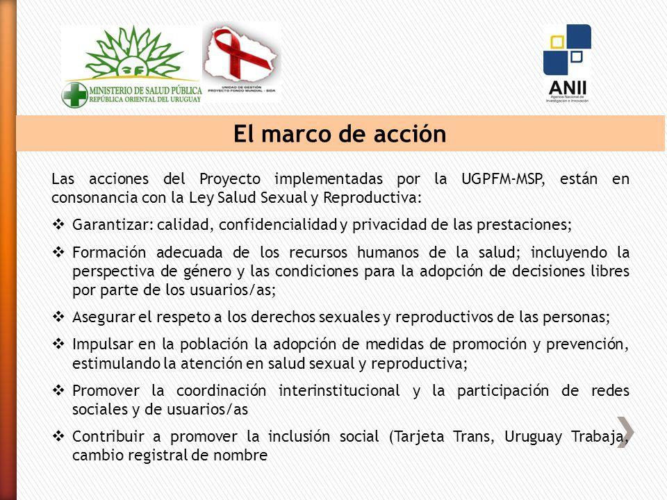 El marco de acción Las acciones del Proyecto implementadas por la UGPFM-MSP, están en consonancia con la Ley Salud Sexual y Reproductiva: Garantizar: calidad, confidencialidad y privacidad de las prestaciones; Formación adecuada de los recursos humanos de la salud; incluyendo la perspectiva de género y las condiciones para la adopción de decisiones libres por parte de los usuarios/as; Asegurar el respeto a los derechos sexuales y reproductivos de las personas; Impulsar en la población la adopción de medidas de promoción y prevención, estimulando la atención en salud sexual y reproductiva; Promover la coordinación interinstitucional y la participación de redes sociales y de usuarios/as Contribuir a promover la inclusión social (Tarjeta Trans, Uruguay Trabaja, cambio registral de nombre