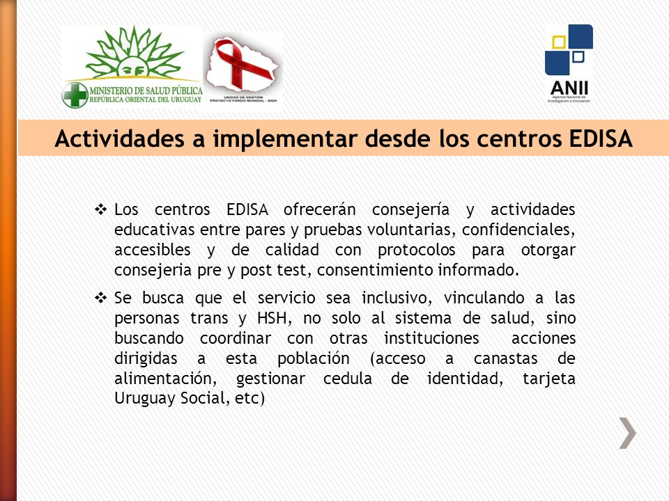 Actividades a implementar desde los centros EDISA Los centros EDISA ofrecerán consejería y actividades educativas entre pares y pruebas voluntarias, confidenciales, accesibles y de calidad con protocolos para otorgar consejeria pre y post test, consentimiento informado.