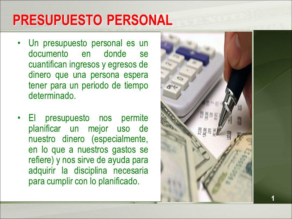 1 PRESUPUESTO PERSONAL Un presupuesto personal es un documento en donde se cuantifican ingresos y egresos de dinero que una persona espera tener para