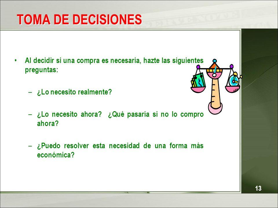 13 TOMA DE DECISIONES Al decidir si una compra es necesaria, hazte las siguientes preguntas: – ¿Lo necesito realmente? – ¿Lo necesito ahora? ¿Qué pasa