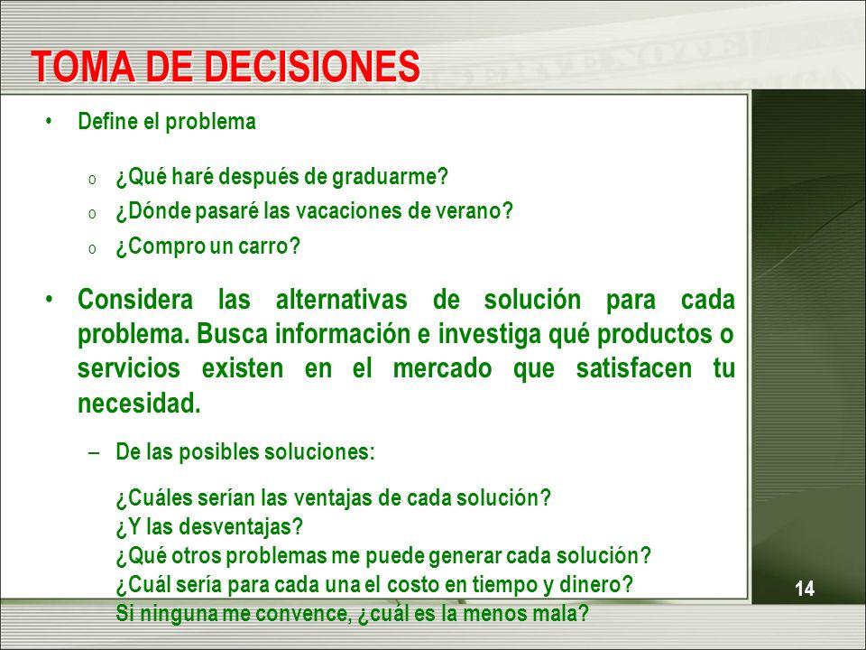 14 TOMA DE DECISIONES Define el problema o ¿Qué haré después de graduarme? o ¿Dónde pasaré las vacaciones de verano? o ¿Compro un carro? Considera las