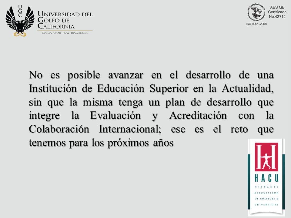 No es posible avanzar en el desarrollo de una Institución de Educación Superior en la Actualidad, sin que la misma tenga un plan de desarrollo que integre la Evaluación y Acreditación con la Colaboración Internacional; ese es el reto que tenemos para los próximos años