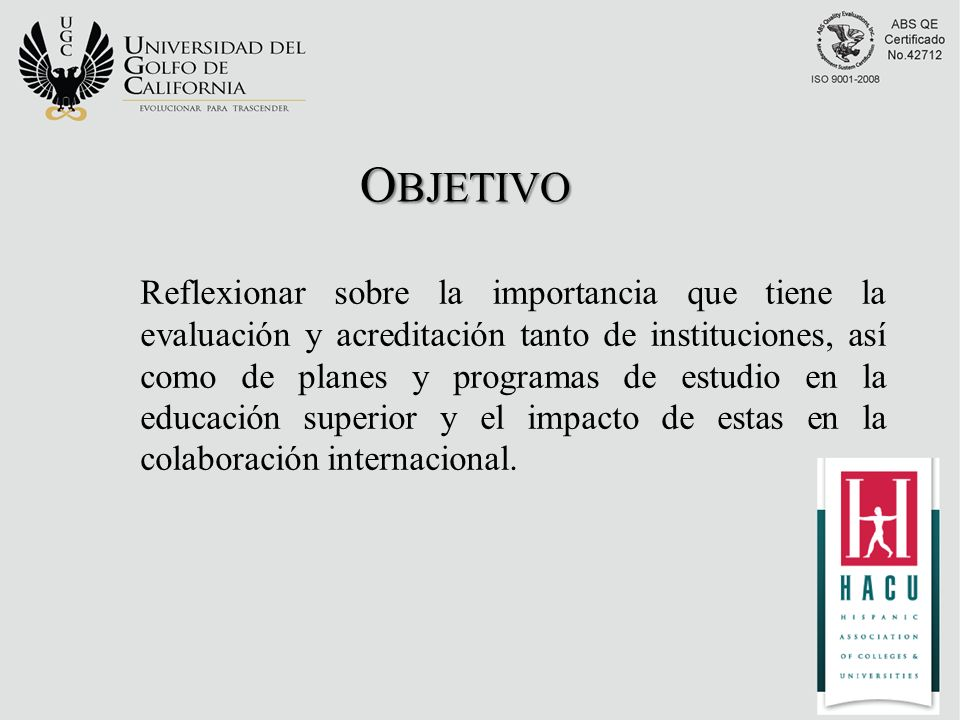 O BJETIVO Reflexionar sobre la importancia que tiene la evaluación y acreditación tanto de instituciones, así como de planes y programas de estudio en la educación superior y el impacto de estas en la colaboración internacional.