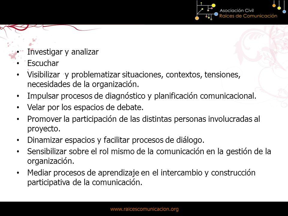 El rol del comunicador Investigar y analizar Escuchar Visibilizar y problematizar situaciones, contextos, tensiones, necesidades de la organización.
