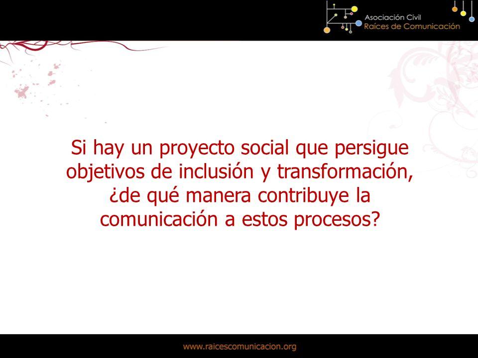Si hay un proyecto social que persigue objetivos de inclusión y transformación, ¿de qué manera contribuye la comunicación a estos procesos?