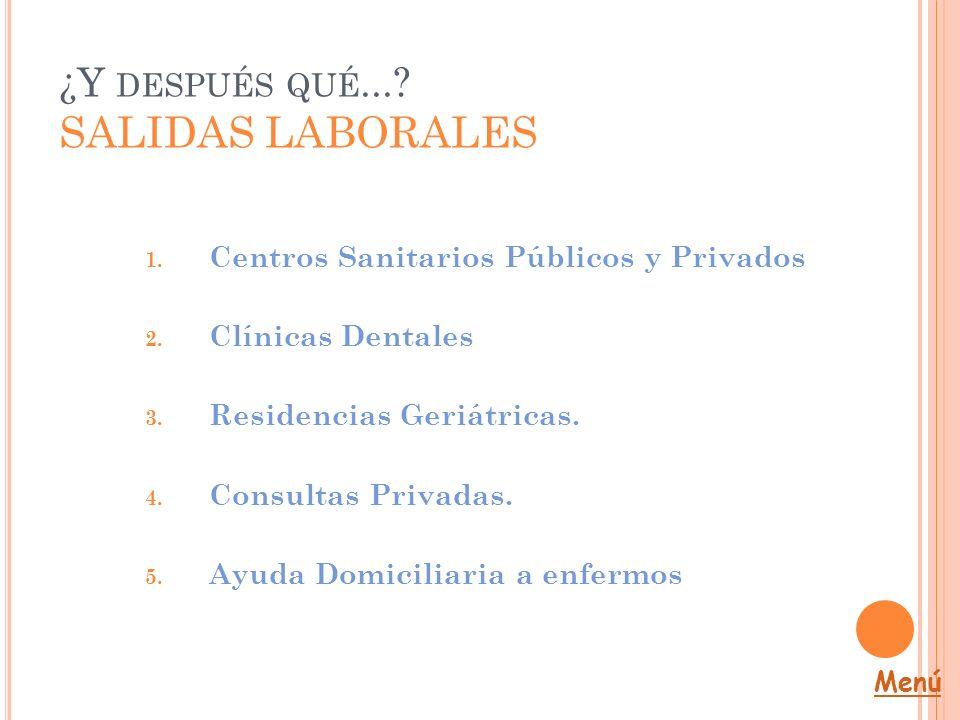 ¿Y DESPUÉS QUÉ...? SALIDAS LABORALES 1. Centros Sanitarios Públicos y Privados 2. Clínicas Dentales 3. Residencias Geriátricas. 4. Consultas Privadas.