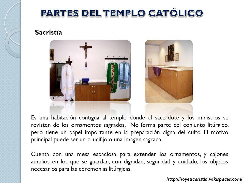 Sacristía Es una habitación contigua al templo donde el sacerdote y los ministros se revisten de los ornamentos sagrados. No forma parte del conjunto