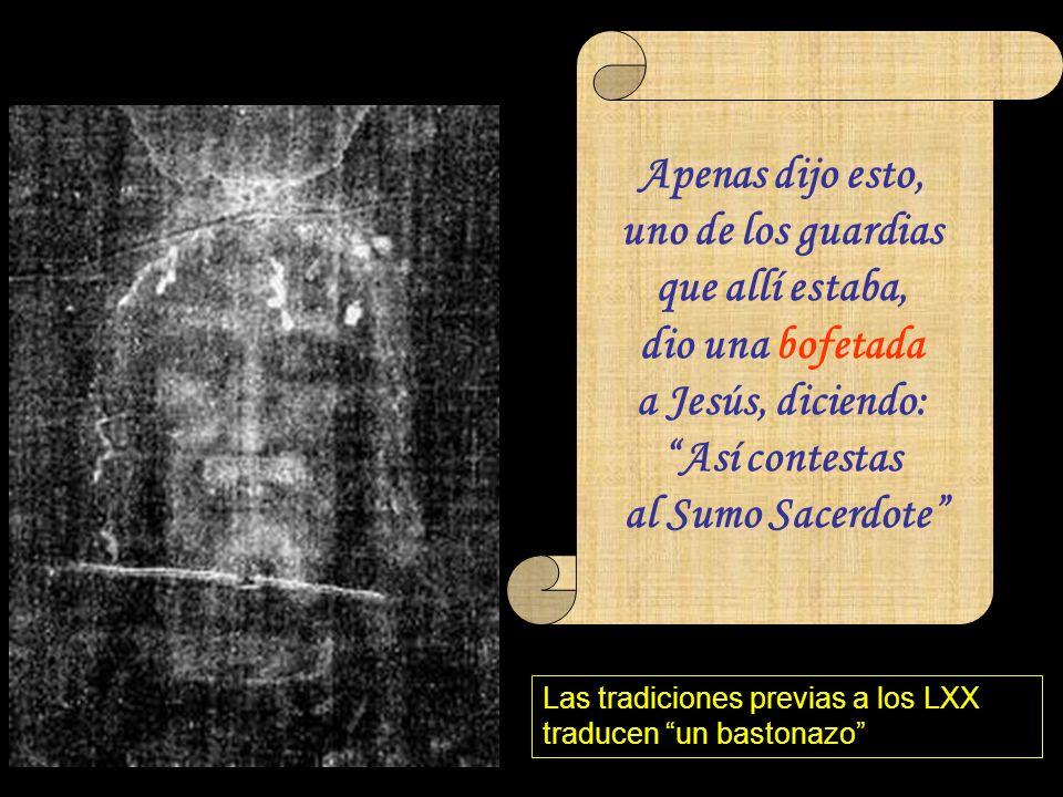 … (Jn 18, 22) Apenas dijo esto, uno de los guardias que allí estaba, dio una bofetada a Jesús, diciendo: Así contestas al Sumo Sacerdote Las tradiciones previas a los LXX traducen un bastonazo