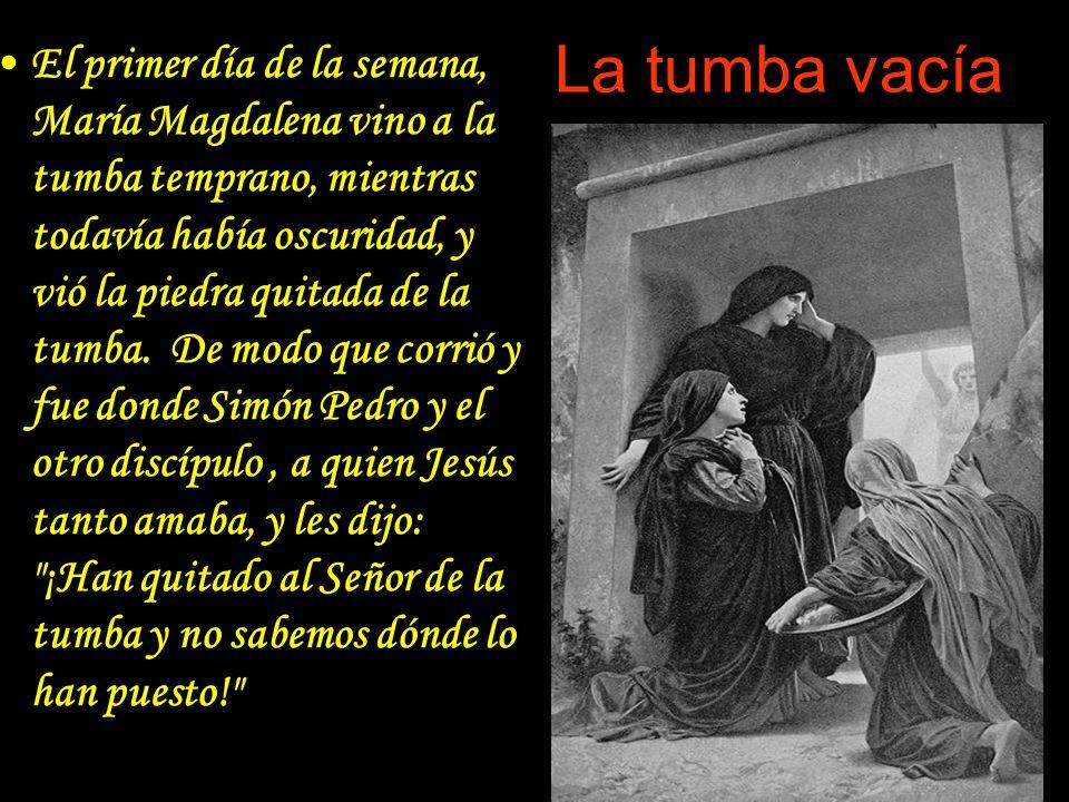 La tumba vacía El primer día de la semana, María Magdalena vino a la tumba temprano, mientras todavía había oscuridad, y vió la piedra quitada de la t