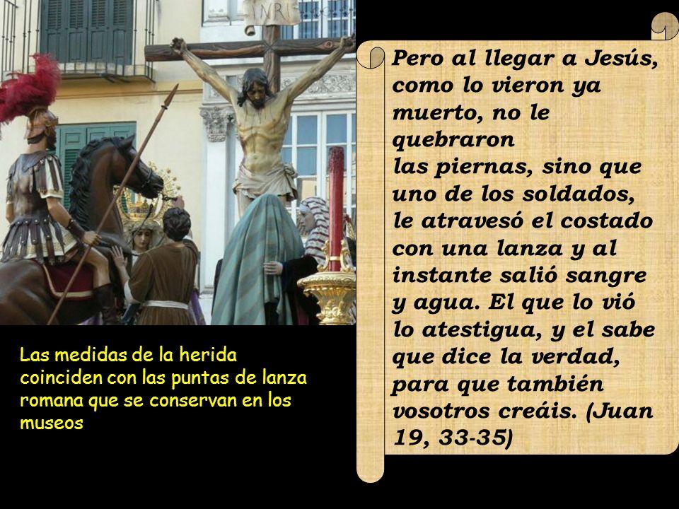 Pero al llegar a Jesús, como lo vieron ya muerto, no le quebraron las piernas, sino que uno de los soldados, le atravesó el costado con una lanza y al instante salió sangre y agua.