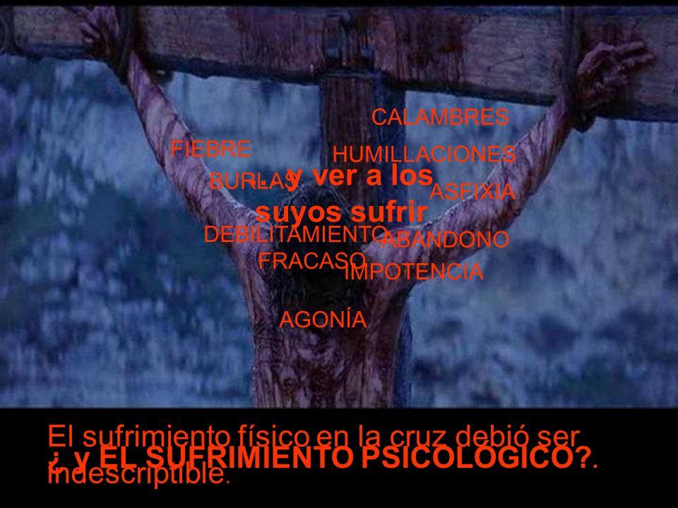 El sufrimiento físico en la cruz debió ser indescriptible. FIEBRE CALAMBRES ASFIXIA DEBILITAMIENTO IMPOTENCIA AGONÍA ¿ y EL SUFRIMIENTO PSICOLÓGICO?.