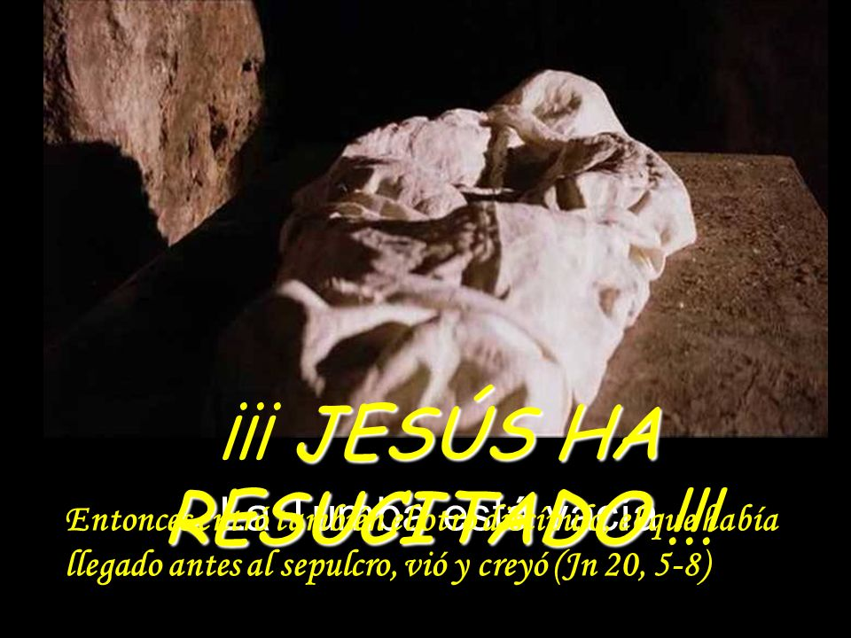 La Tumba está vacía JESÚS HA RESUCITADO ¡¡¡ JESÚS HA RESUCITADO !!! Entonces entró también el otro discípulo, el que había llegado antes al sepulcro,