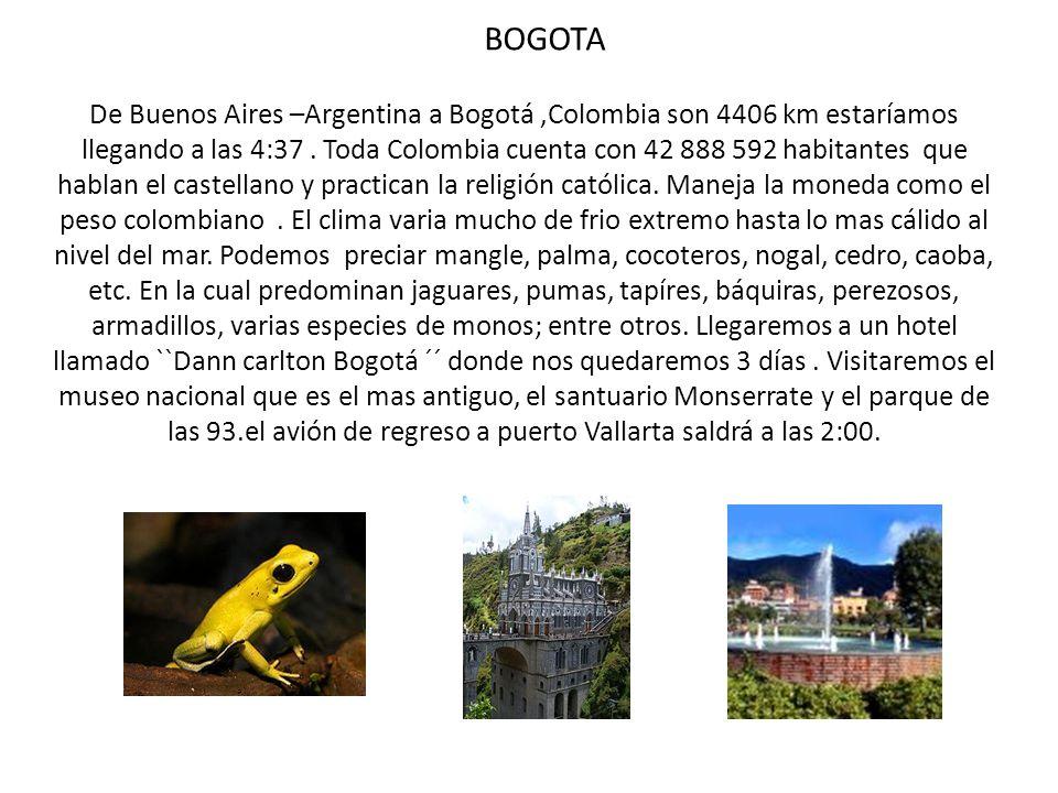 BOGOTA De Buenos Aires –Argentina a Bogotá,Colombia son 4406 km estaríamos llegando a las 4:37. Toda Colombia cuenta con 42 888 592 habitantes que hab