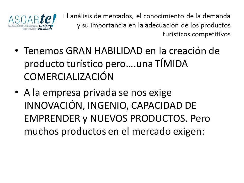 MÁS PROMOCIÓN INTELIGENTE (políticas de promoción cohesionadas, ambiciosas, decididas sobre datos reales) MÁS MARKETING ESTRATÉGICO (conocimiento de los mercados y los competidores antes de decidir cualquier acción y el formato) MÁS COMERCIALIZACIÓN CON SENTIDO COMÚN (adaptación a las fórmulas de venta del mercado) El análisis de mercados, el conocimiento de la demanda y su importancia en la adecuación de los productos turísticos competitivos