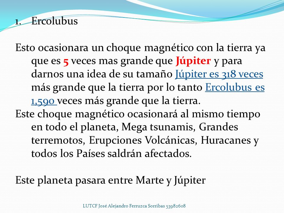 1.Ercolubus Los Sumedios que es la raza conocida como la cuna de la civilización, tallaron en las piedras el sistema Solar, solo que ellos pusieron 10 planetas y NO 9, la NASA comenzó a analizar la información que anotaron los Sumedios en donde describen las características de cada planeta y resulta que dicha información es exacta por lo que se dieron a la tarea de buscar en el espacio al 10 planeta y lo encontraron en el año de 1986, este planeta tiene un órbita que le permite entrar a nuestro sistema solar cada 13,000 años los cuales ya se cumplieron y Ercolubus pasara cerca de la tierra en Mayo del 2013 LUTCF José Alejandro Ferruzca Sorribas 53982608