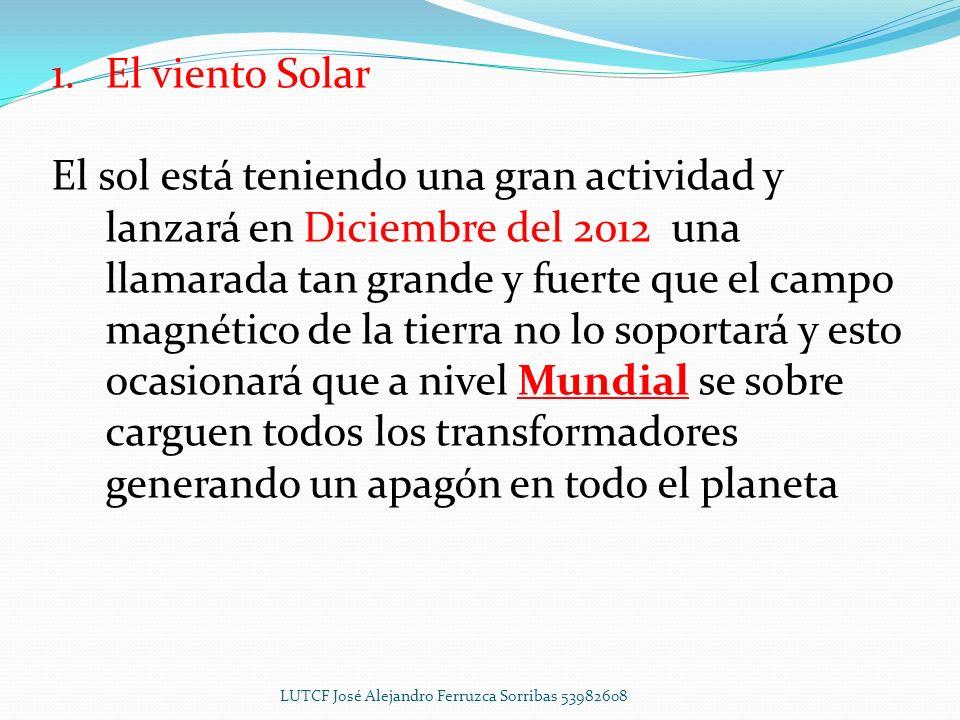 1.El viento Solar El sol está teniendo una gran actividad y lanzará en Diciembre del 2012 una llamarada tan grande y fuerte que el campo magnético de la tierra no lo soportará y esto ocasionará que a nivel Mundial se sobre carguen todos los transformadores generando un apagón en todo el planeta LUTCF José Alejandro Ferruzca Sorribas 53982608