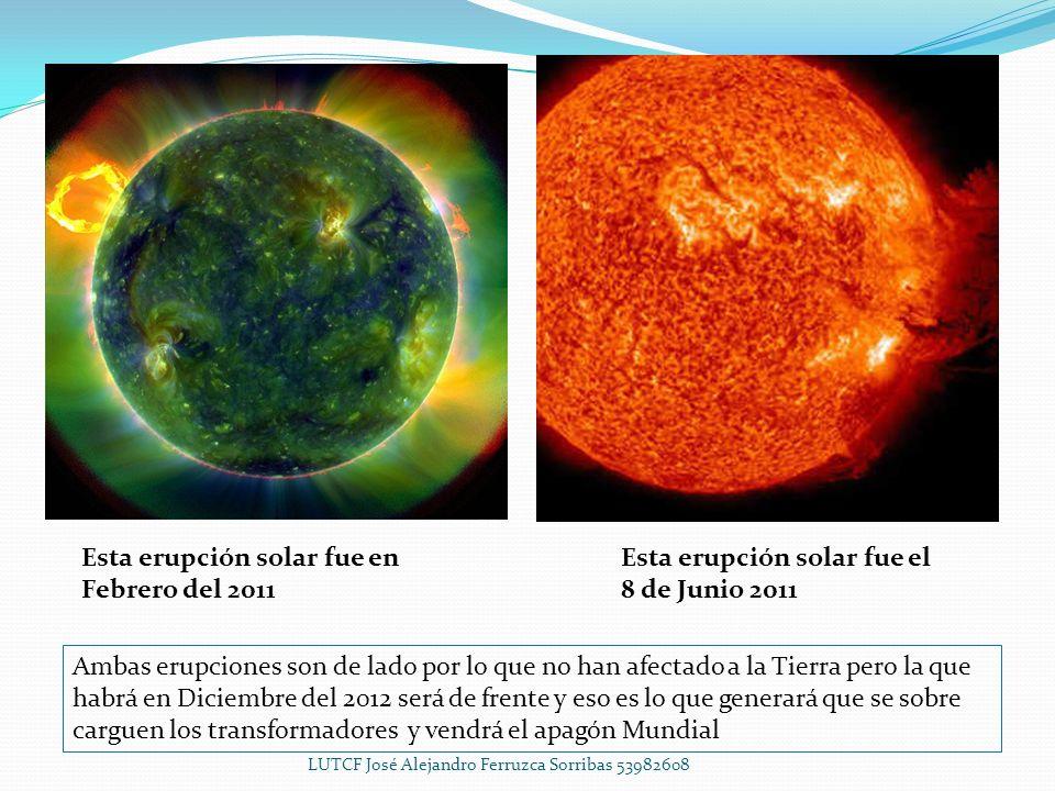 Esta erupción solar fue el 8 de Junio 2011 Esta erupción solar fue en Febrero del 2011 Ambas erupciones son de lado por lo que no han afectado a la Tierra pero la que habrá en Diciembre del 2012 será de frente y eso es lo que generará que se sobre carguen los transformadores y vendrá el apagón Mundial LUTCF José Alejandro Ferruzca Sorribas 53982608