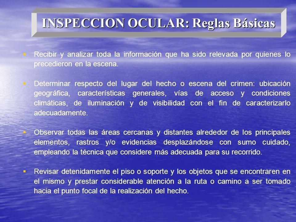 INSPECCION OCULAR: Reglas Básicas Recibir y analizar toda la información que ha sido relevada por quienes lo precedieron en la escena. Determinar resp