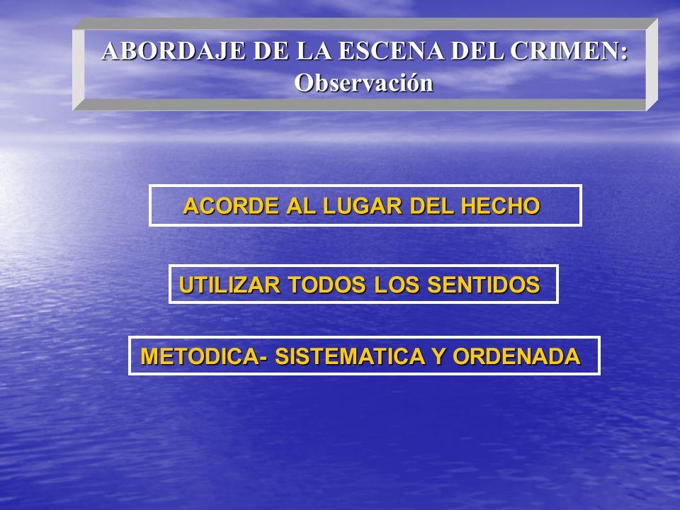 ABORDAJE DE LA ESCENA DEL CRIMEN: Observación ACORDE AL LUGAR DEL HECHO UTILIZAR TODOS LOS SENTIDOS METODICA- SISTEMATICA Y ORDENADA