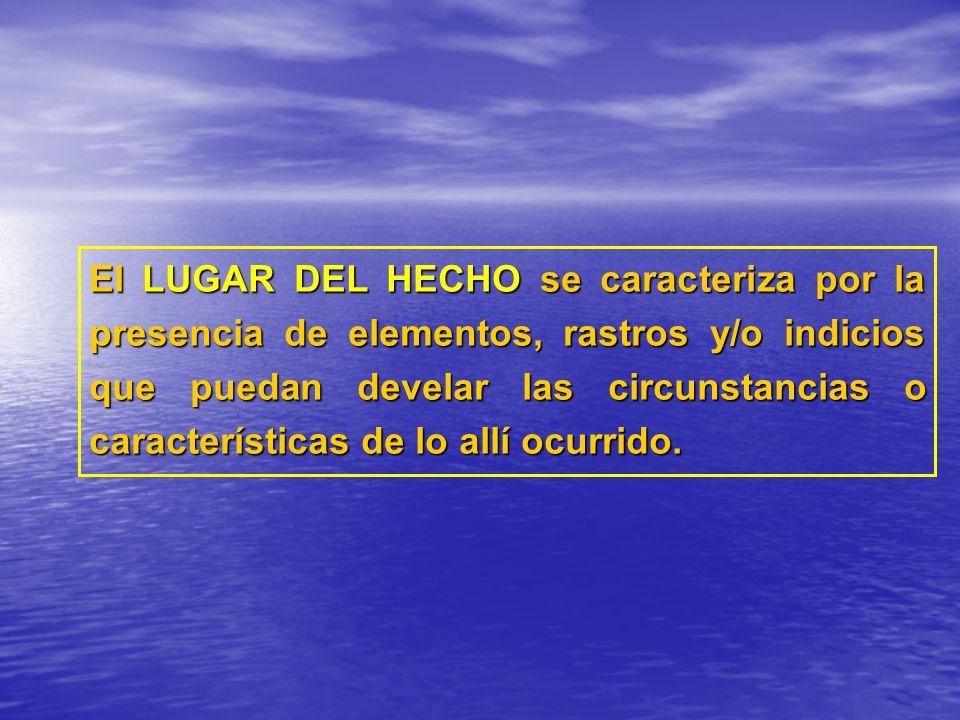El LUGAR DEL HECHO se caracteriza por la presencia de elementos, rastros y/o indicios que puedan develar las circunstancias o características de lo al