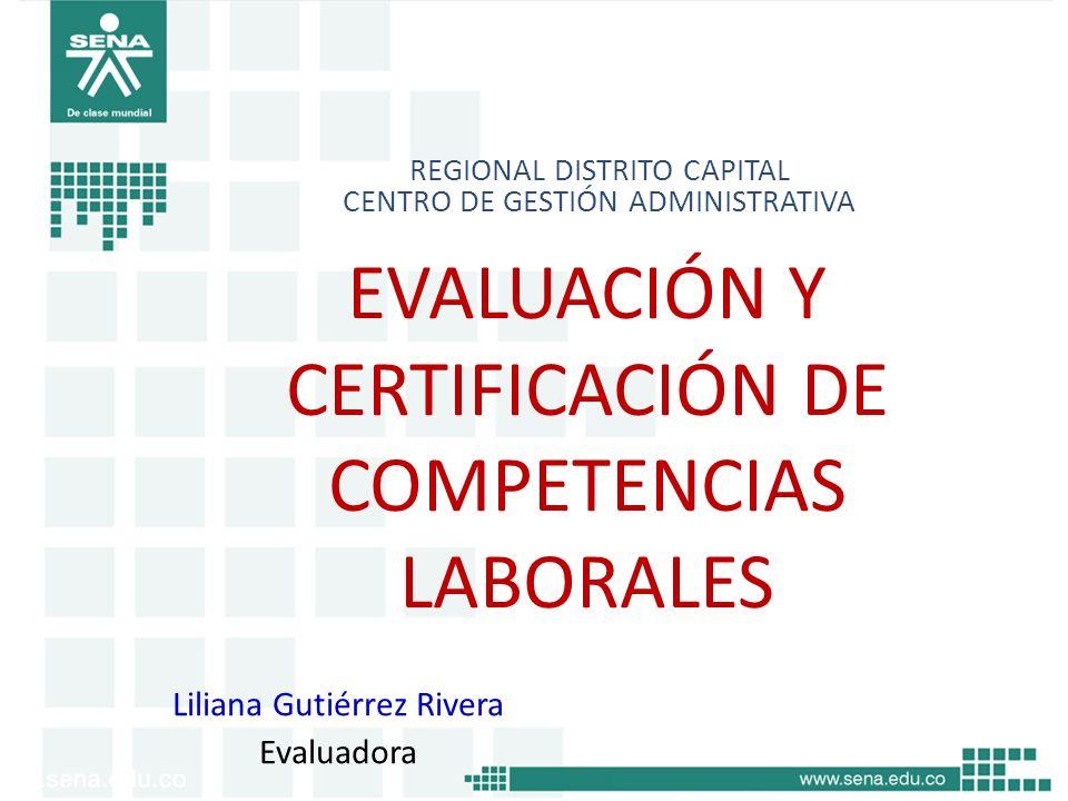 EVALUACIÓN Y CERTIFICACIÓN DE COMPETENCIAS LABORALES REGIONAL DISTRITO CAPITAL CENTRO DE GESTIÓN ADMINISTRATIVA Liliana Gutiérrez Rivera Evaluadora