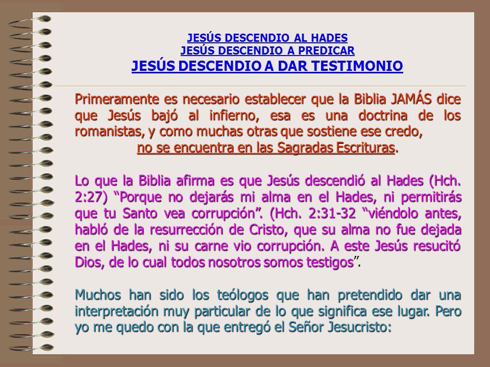 JESÚS DESCENDIO AL HADES JESÚS DESCENDIO A PREDICAR JESÚS DESCENDIO A DAR TESTIMONIO Primeramente es necesario establecer que la Biblia JAMÁS dice que Jesús bajó al infierno, esa es una doctrina de los romanistas, y como muchas otras que sostiene ese credo, no se encuentra en las Sagradas Escrituras.