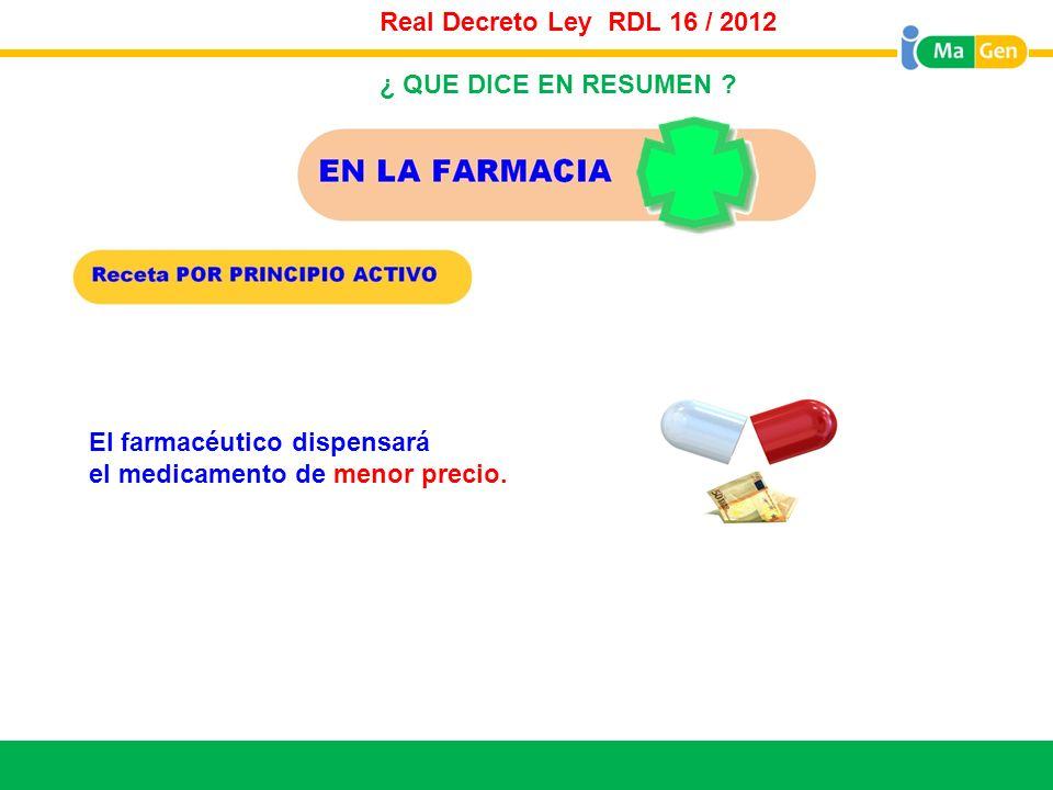 Titular El farmacéutico dispensará el medicamento de menor precio. Real Decreto Ley RDL 16 / 2012 ¿ QUE DICE EN RESUMEN ?
