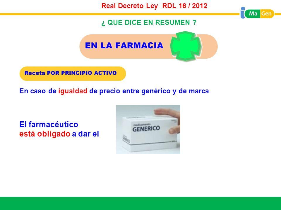 Titular Real Decreto Ley RDL 16 / 2012 En caso de igualdad de precio entre genérico y de marca ¿ QUE DICE EN RESUMEN ? El farmacéutico está obligado a